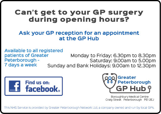 Can't get to your GP surgery during the opening hours? Ask your GP reception for an appointment at the GP Hub Available to all registered patients of Greater Peterborough 7 days a week Monday to Friday 6.30pm to 8.30pm Saturday 9am to 5pm Sunday adn Bank Holidays 9am to 12.30pm Greater Peterborough GP Hub Find us on Facebook